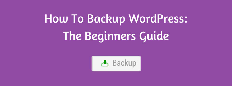 How To Backup WordPress: The Beginners Guide