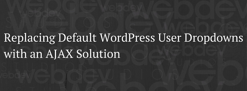 Replacing Default WordPress User Dropdowns with an AJAX Solution